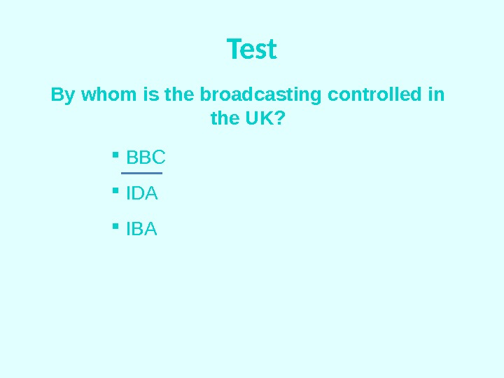 Test By whom is the broadcasting controlled in the UK? BBC  IDA  IBA