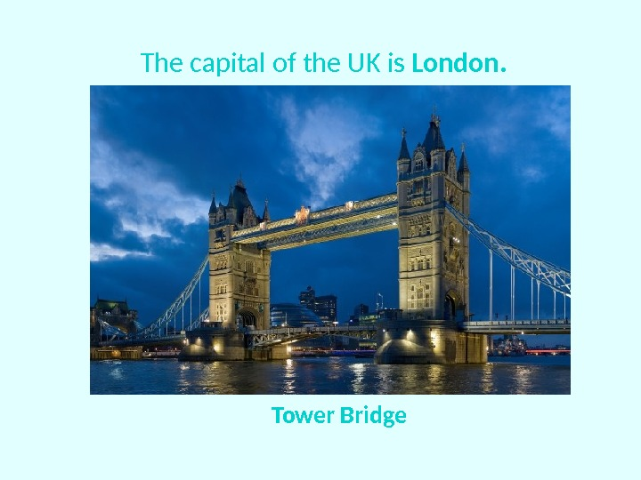 The capital of the UK is London. Tower Bridge