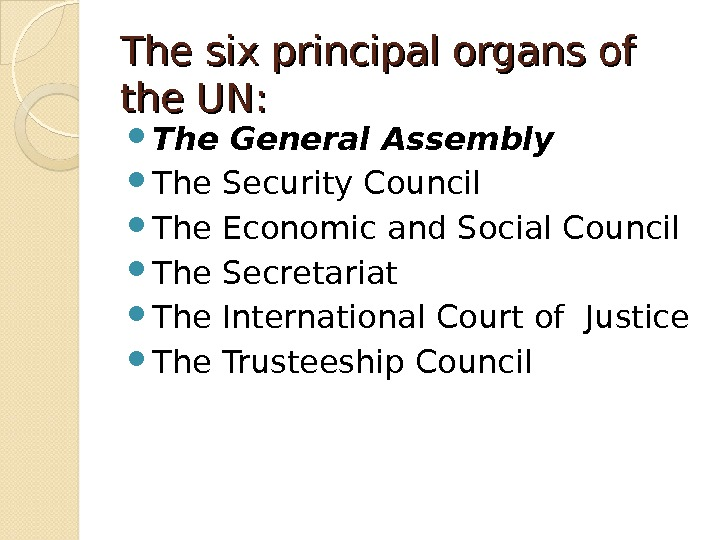 The six principal organs of the UN:  The General Assembly The Security Council The Economic
