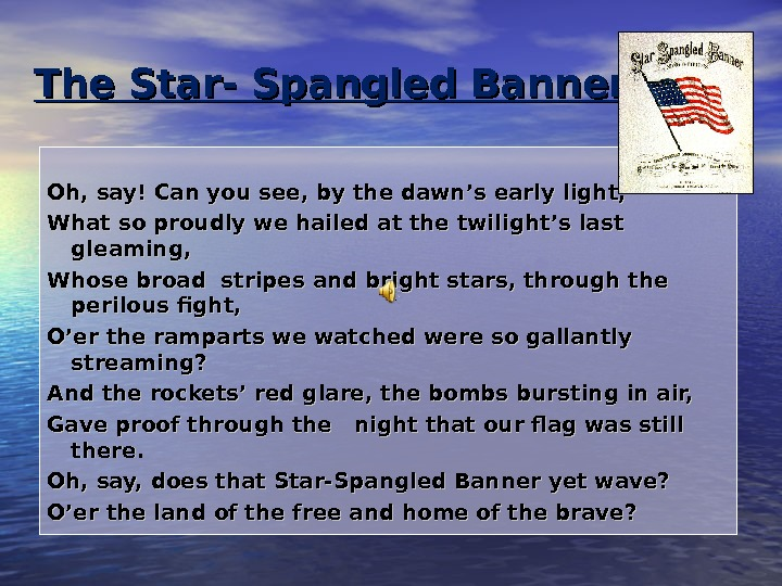 The Star- Spangled Banner Oh, say! Can you see, by the dawn's early light,  What