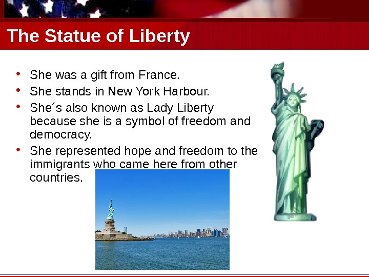 The Statue of Liberty • She was a gift from France.  • She stands in