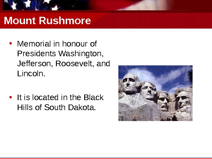 Mount Rushmore • Memorial in honour of Presidents Washington,  Jefferson, Roosevelt, and Lincoln.  •