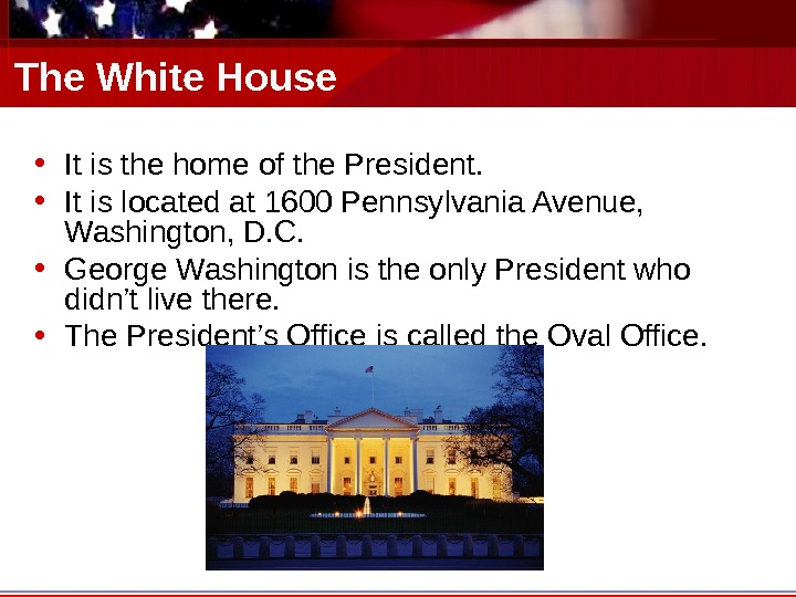 The White House • It is the home of the President.  • It is located