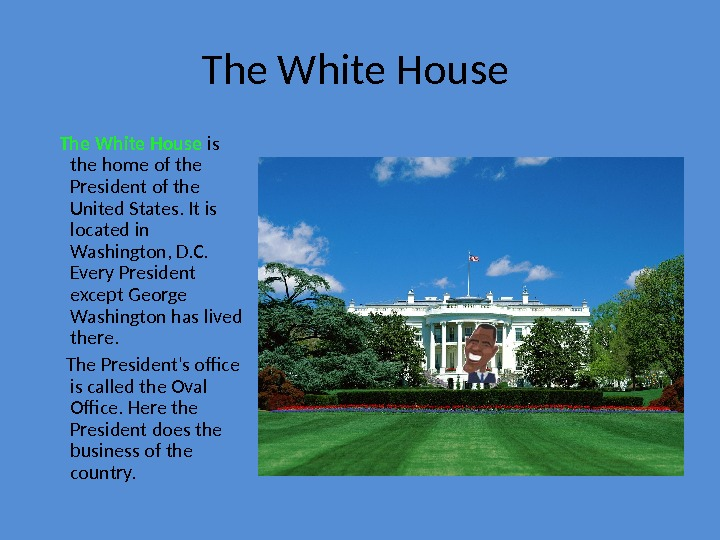 The White House is the home of the President of the United States. It is located