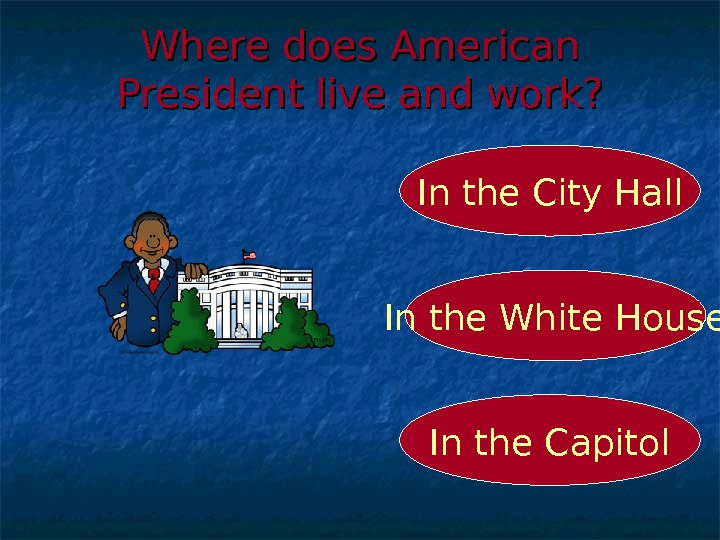 Where does American President live and work? In the White House In the City Hall In