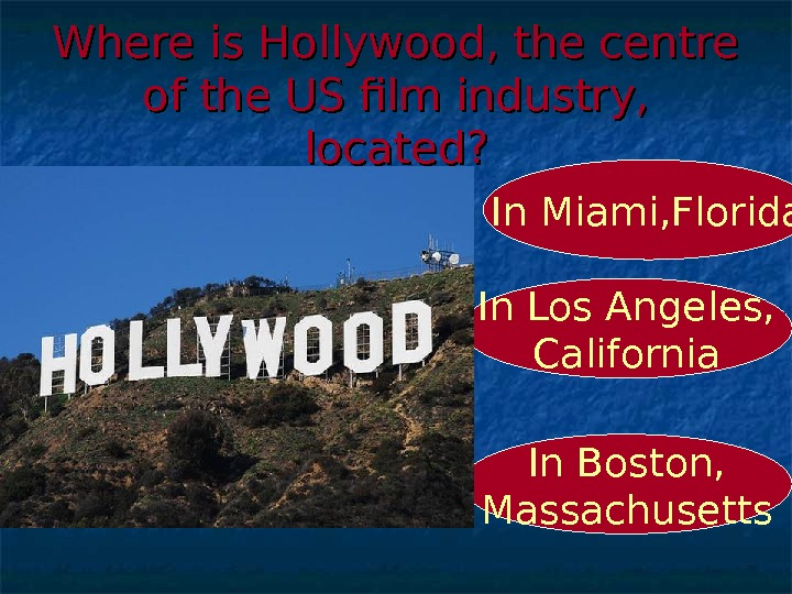 Where is Hollywood, the centre of the US film industry,  located? In Los Angeles, California.