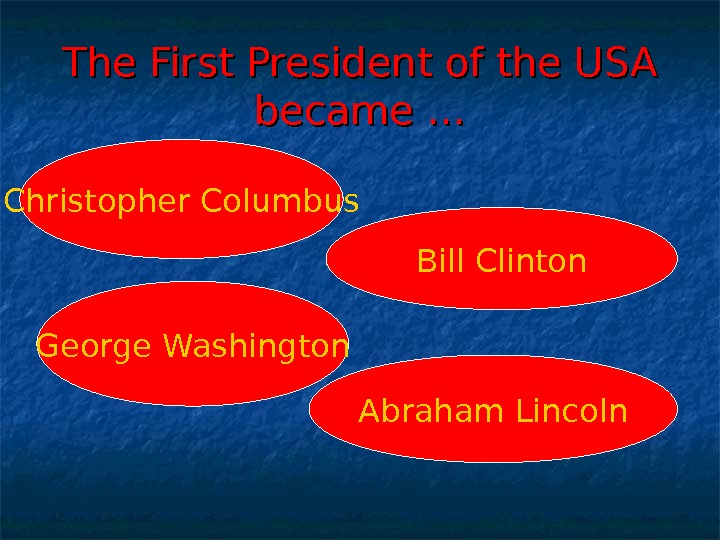 The First President of the USA became … Christopher Columbus George Washington Bill Clinton Abraham Lincoln