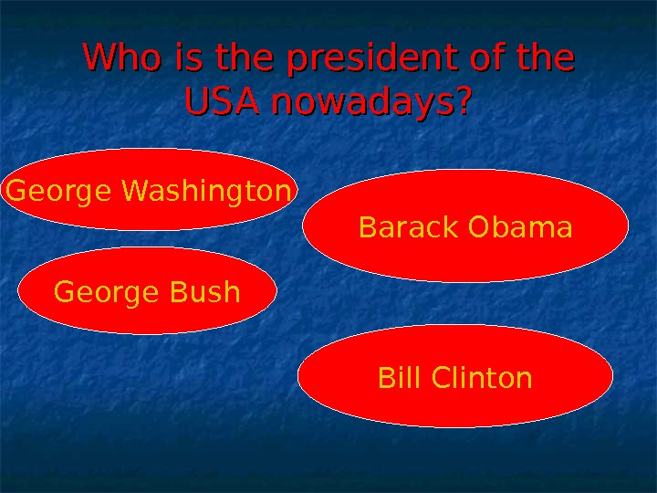 Who is the president of the USA nowadays? George Washington George Bush Barack Obama Bill Clinton