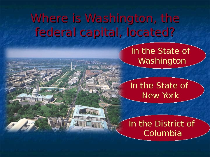 Where is Washington, the federal capital, located? In the District of Columbia. In the State of