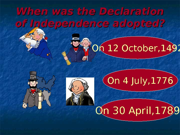 When was the Declaration of Independence adopted? On 4 July, 1776 On 12 October, 1492 On