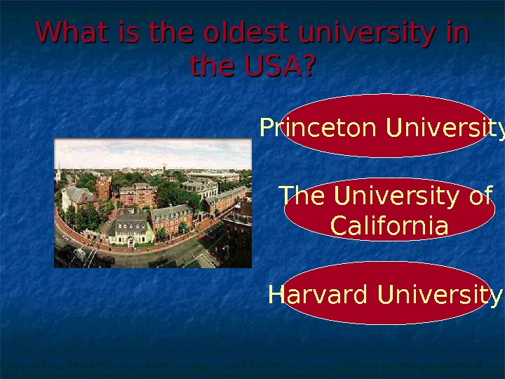 What is the oldest university in the USA? Harvard University. Princeton University The University of California