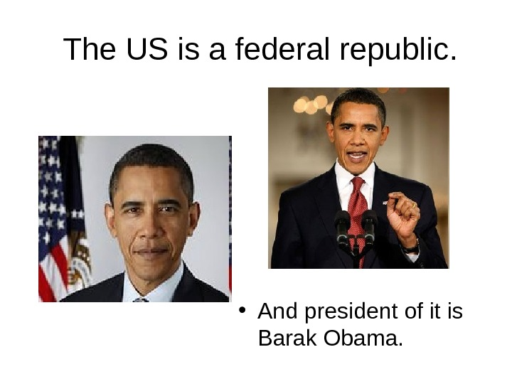 The US is a federal republic.  • And president of it is Barak Obama.
