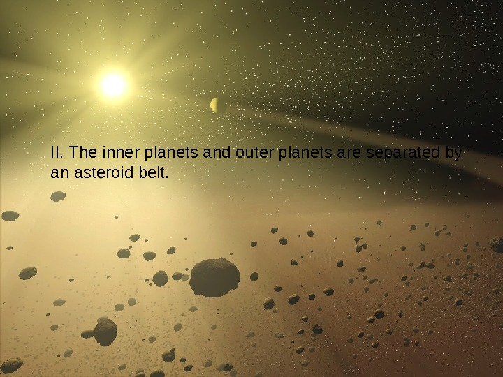 27 II. The inner planets and outer planets are separated by an asteroid belt.