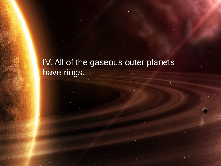 29 IV. All of the gaseous outer planets have rings.