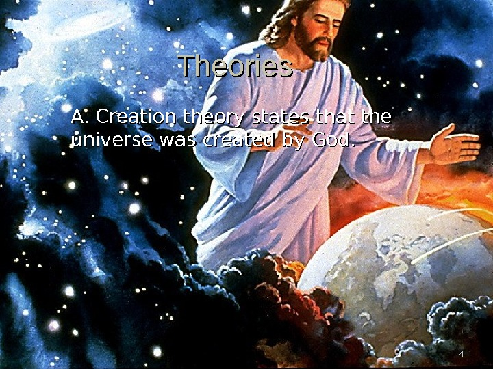 44 Theories A. Creation theory states that the universe was created by God.