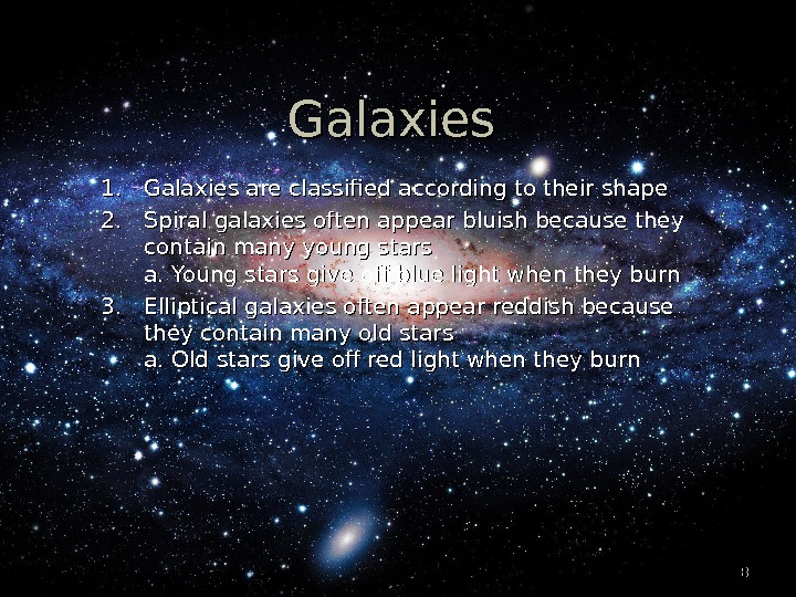 88 Galaxies 1. 1. Galaxies are classified according to their shape 2. 2. Spiral galaxies often