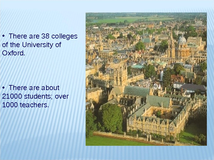 •  Thereare 3 8 colleges ofthe. Universityof Oxford.  •  Thereareabout 21000 students;