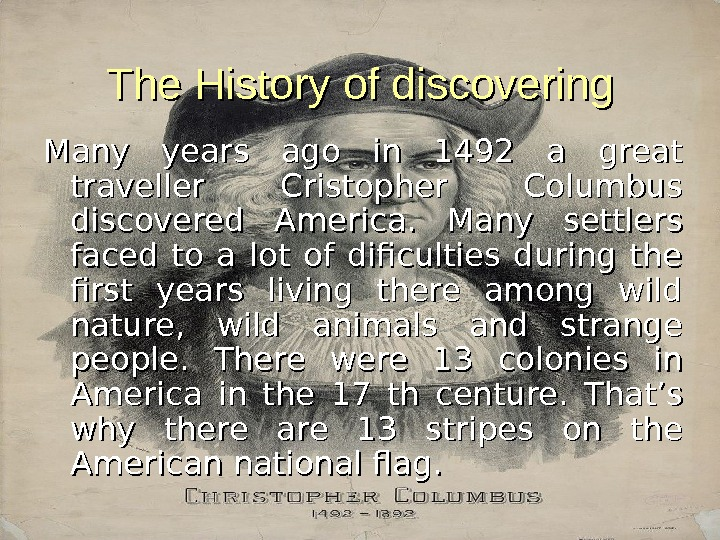 The History of discovering Many years ago in 1492 a great traveller Cristopher Columbus discovered America.