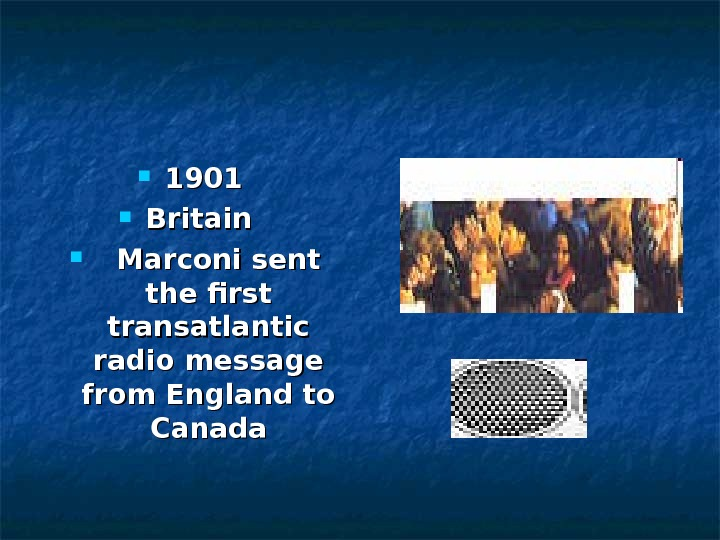 1901  Britain   Marconi sent the first transatlantic radio message from England to