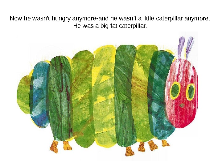 Now he wasn't hungry anymore-and he wasn't a little caterpillar anymore. He was a