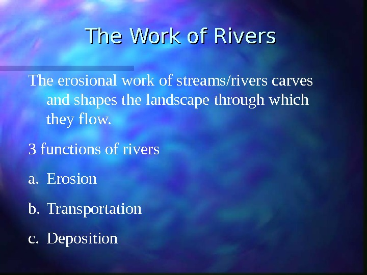 The Work of Rivers The erosional work of streams/rivers carves and shapes the landscape through which