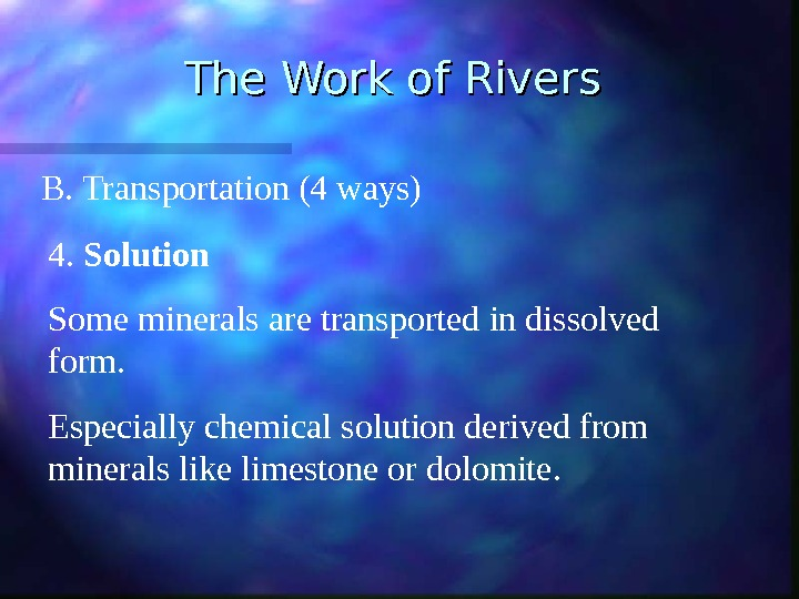The Work of Rivers B. Transportation (4 ways) 4.  Solution Some minerals are transported in