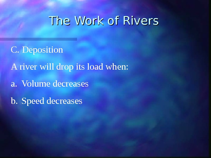 The Work of Rivers C. Deposition A river will drop its load when: a. Volume decreases