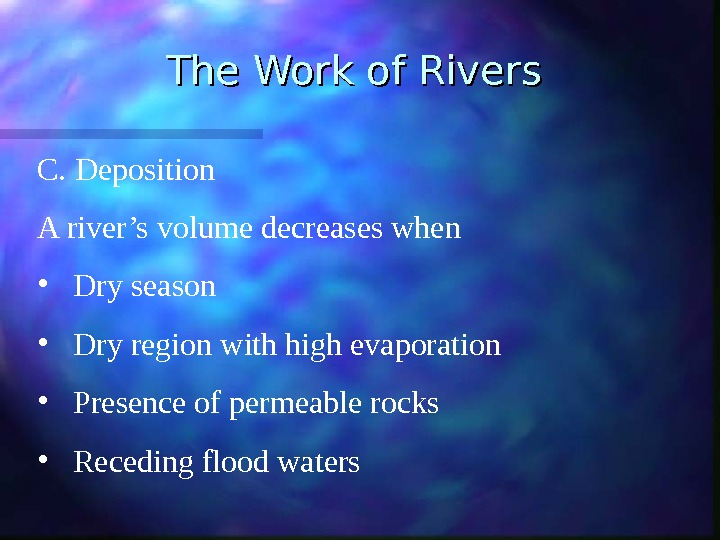 The Work of Rivers C. Deposition A river's volume decreases when • Dry season • Dry
