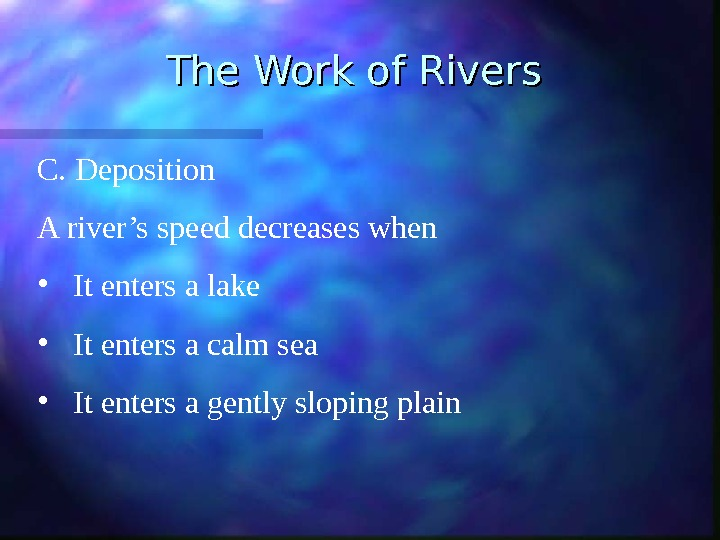 The Work of Rivers C. Deposition A river's speed decreases when • It enters a lake