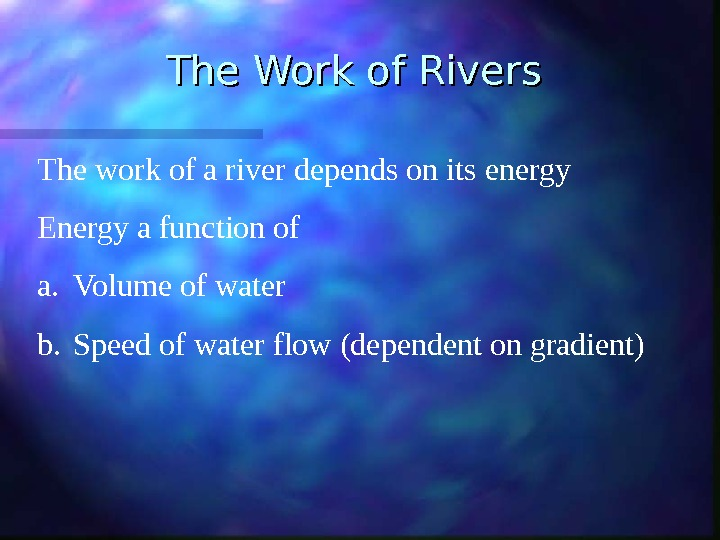 The Work of Rivers The work of a river depends on its energy Energy a function