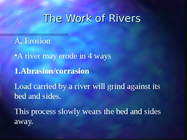 The Work of Rivers A.  Erosion • A river may erode in 4 ways 1.