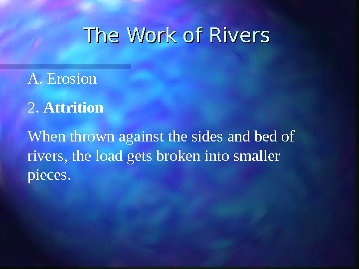 The Work of Rivers A.  Erosion 2.  Attrition When thrown against the sides and