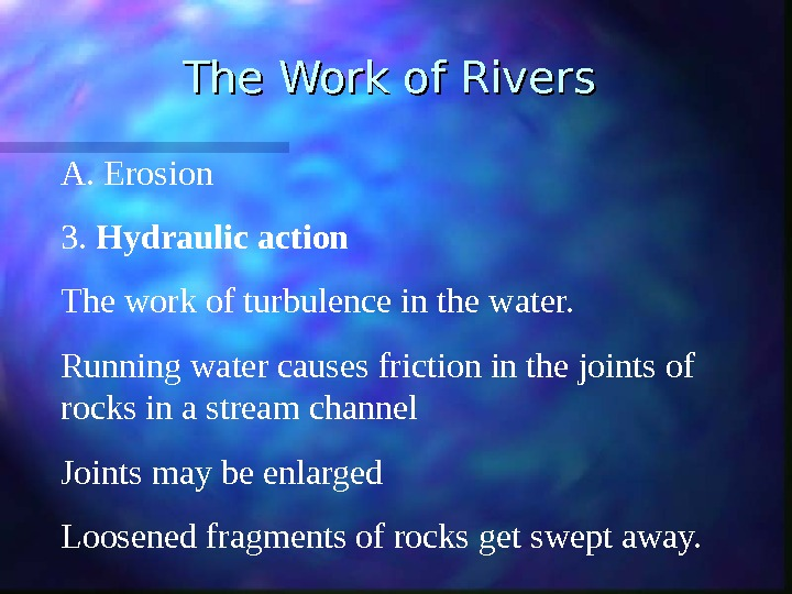 The Work of Rivers A.  Erosion 3.  Hydraulic action The work of turbulence in
