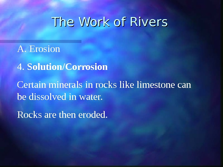 The Work of Rivers A.  Erosion 4.  Solution/Corrosion Certain minerals in rocks like limestone