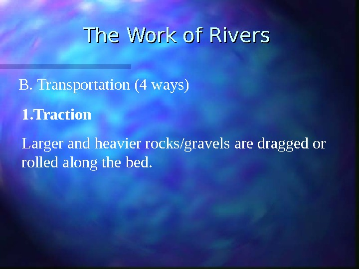 The Work of Rivers B. Transportation (4 ways) 1. Traction Larger and heavier rocks/gravels are dragged