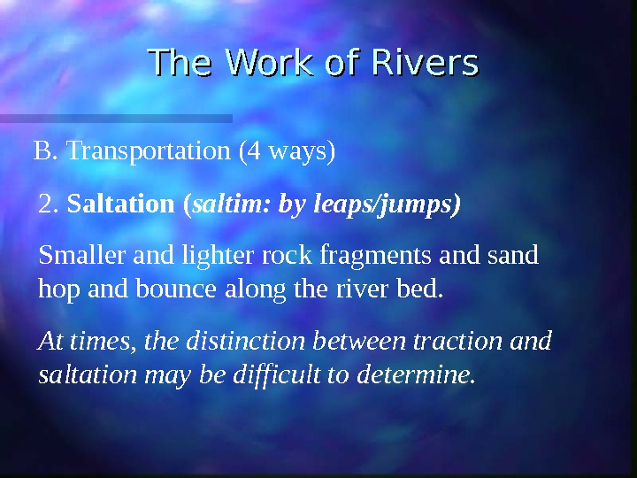 The Work of Rivers B. Transportation (4 ways) 2.  Saltation ( saltim: by leaps/jumps) Smaller