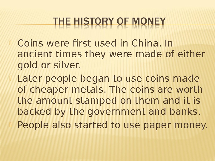 Coins were first used in China. In ancient times they were made of either gold