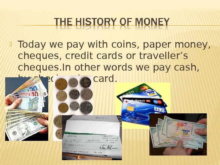 Today we pay with coins, paper money,  cheques, credit cards or traveller's cheques. In