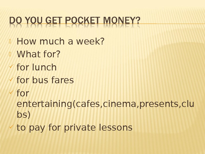 How much a week?  What for?  for lunch for bus fares for entertaining(cafes,