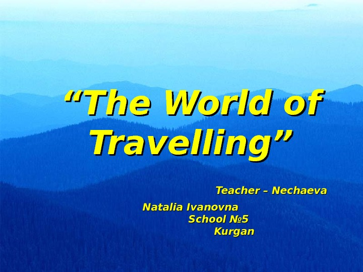 """"" The World of Travelling""     Teacher – Nechaeva Natalia Ivanovna"