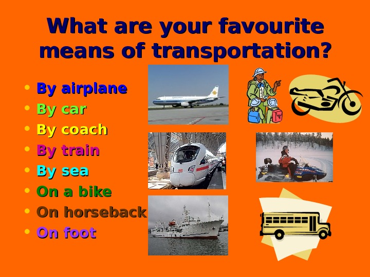 What are your favourite means of transportation?  • By airplane • By car • By