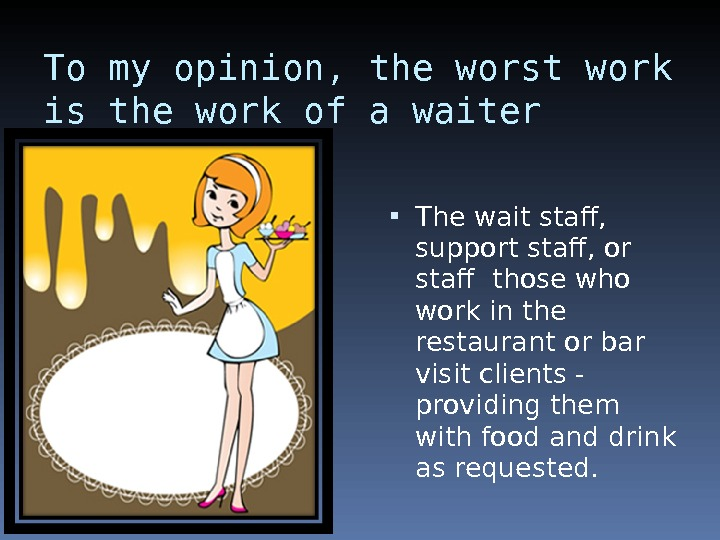 To my opinion, the worst work is the work of a waiter The wait staff,