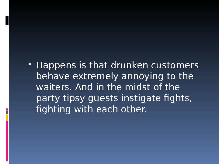 Happens is that drunken customers behave extremely annoying to the waiters. And in the midst