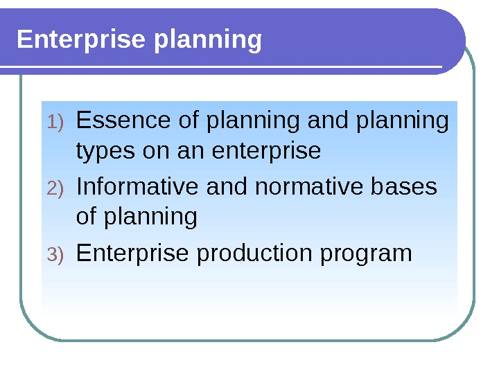 Enterprise planning 1) Essence of planning and planning types on an enterprise 2) Informative and normative