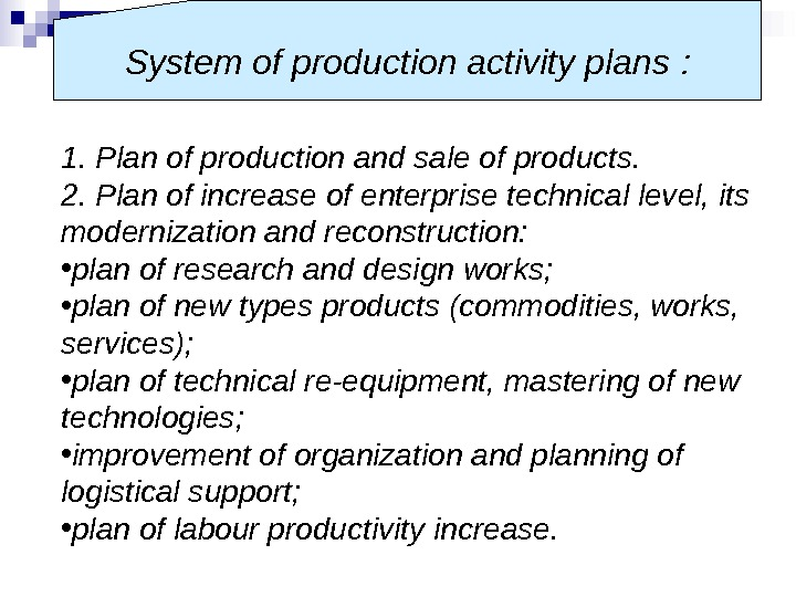 1. Plan of production and sale of products. 2. Plan of increase of enterprise technical level,