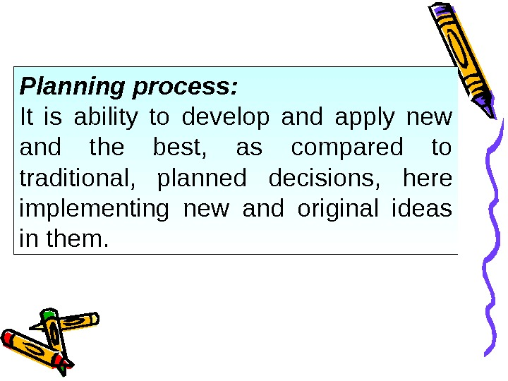 Planning process: It is ability to develop and apply new and the best,  as compared