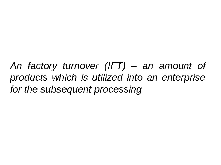 An factory turnover (IFT) – an amount of products which is utilized into an enterprise for