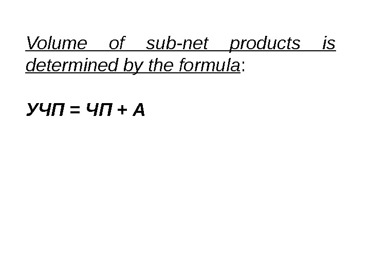 Volume of sub-net products is determined by the formula : УЧП = ЧП + А