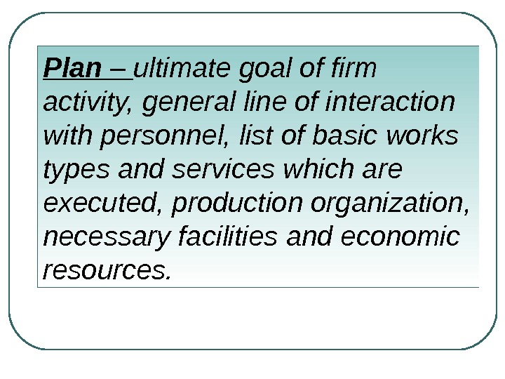 Plan – ultimate goal of firm activity, general line of interaction with personnel, list of basic