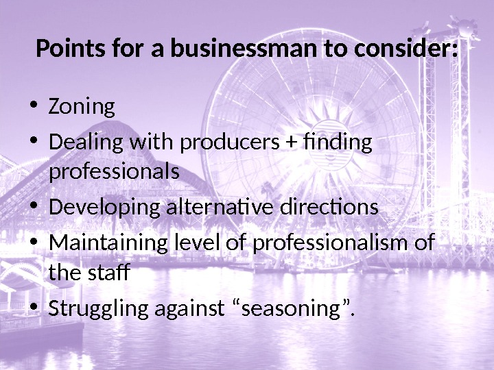 Points for a businessman to consider:  • Zoning • Dealing with producers + finding professionals